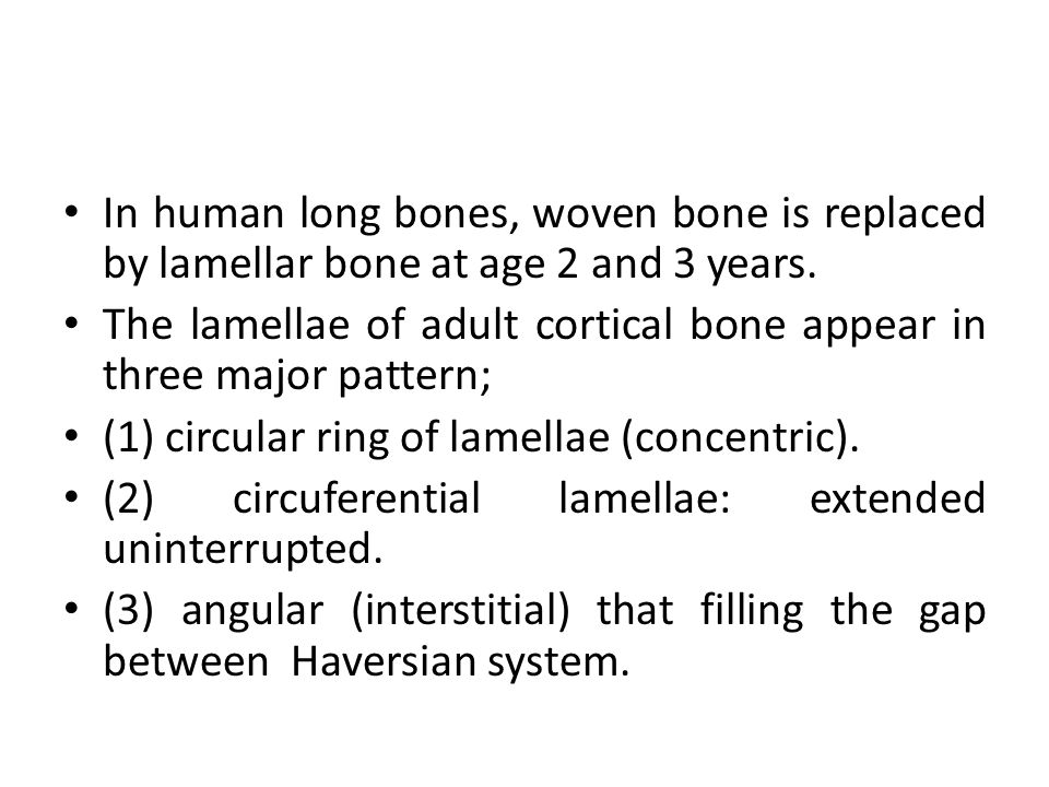 In human long bones, woven bone is replaced by lamellar bone at age 2 and 3 years.