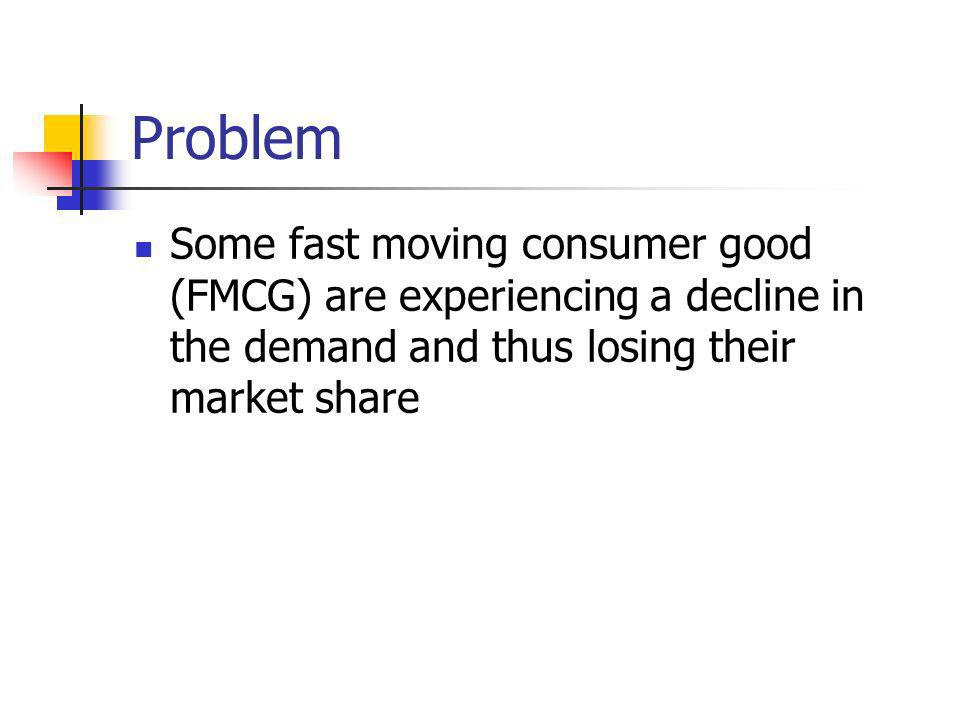 Problem Some fast moving consumer good (FMCG) are experiencing a decline in the demand and thus losing their market share.