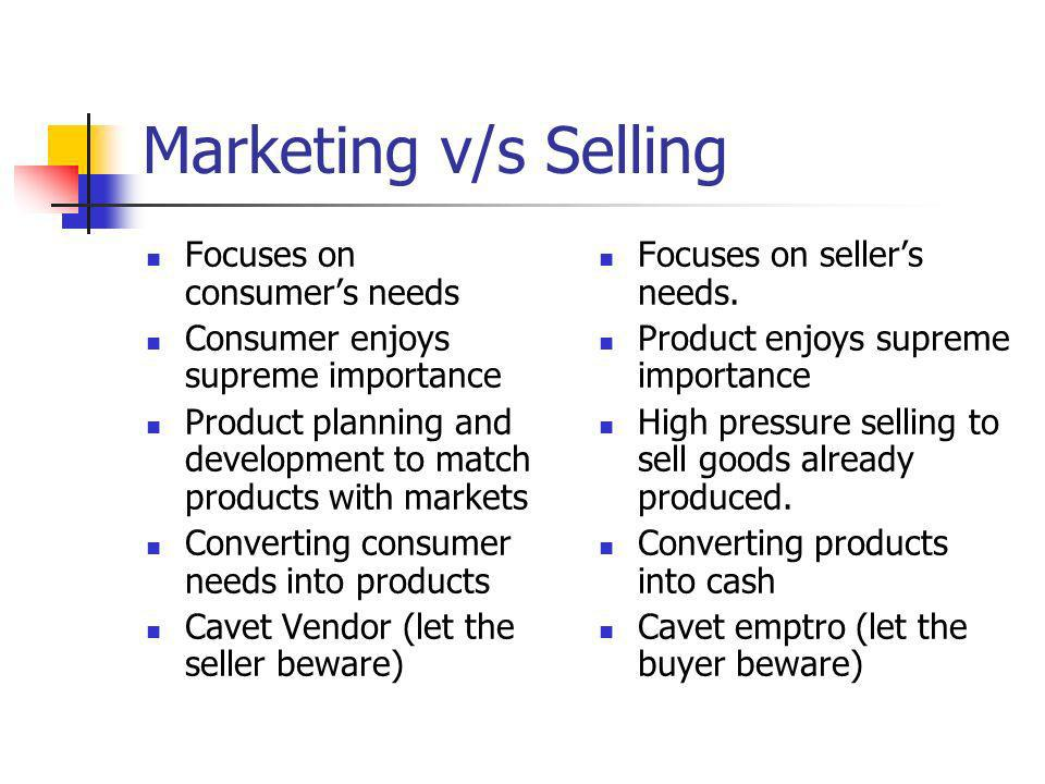Marketing v/s Selling Focuses on consumer's needs