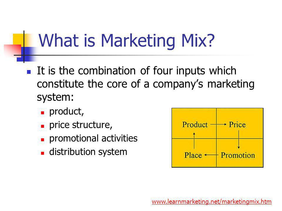 What is Marketing Mix It is the combination of four inputs which constitute the core of a company's marketing system: