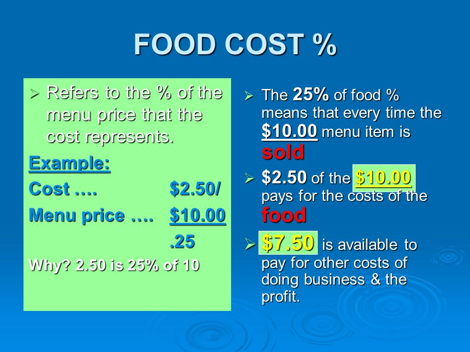 FOOD COST % Refers to the % of the menu price that the cost represents. Example: Cost …. $2.50/ Menu price …. $