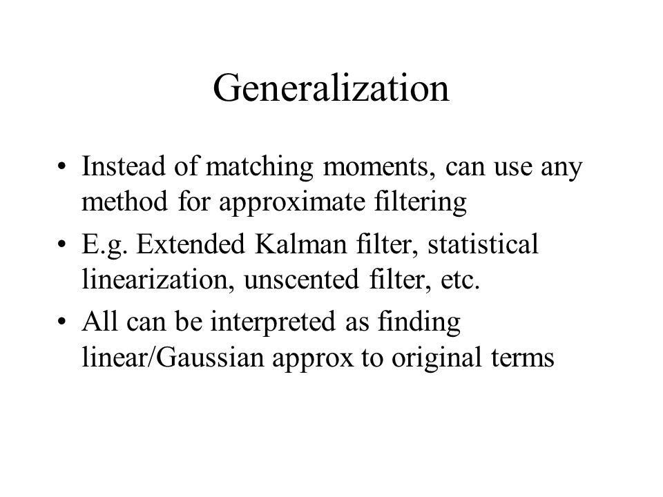 Generalization Instead of matching moments, can use any method for approximate filtering.