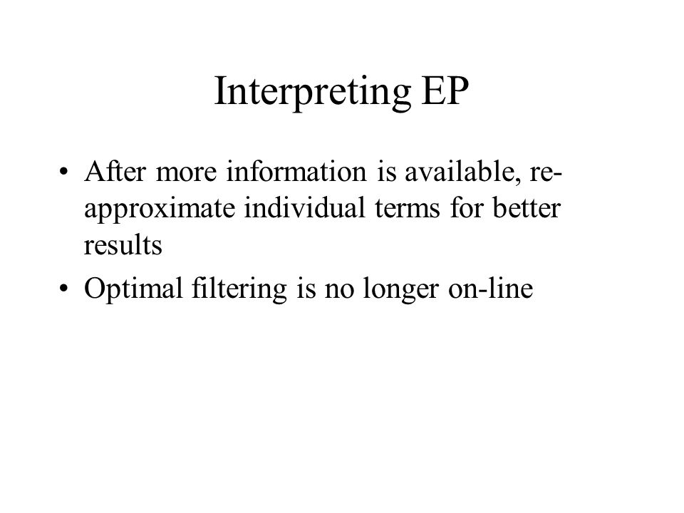 Interpreting EP After more information is available, re-approximate individual terms for better results.