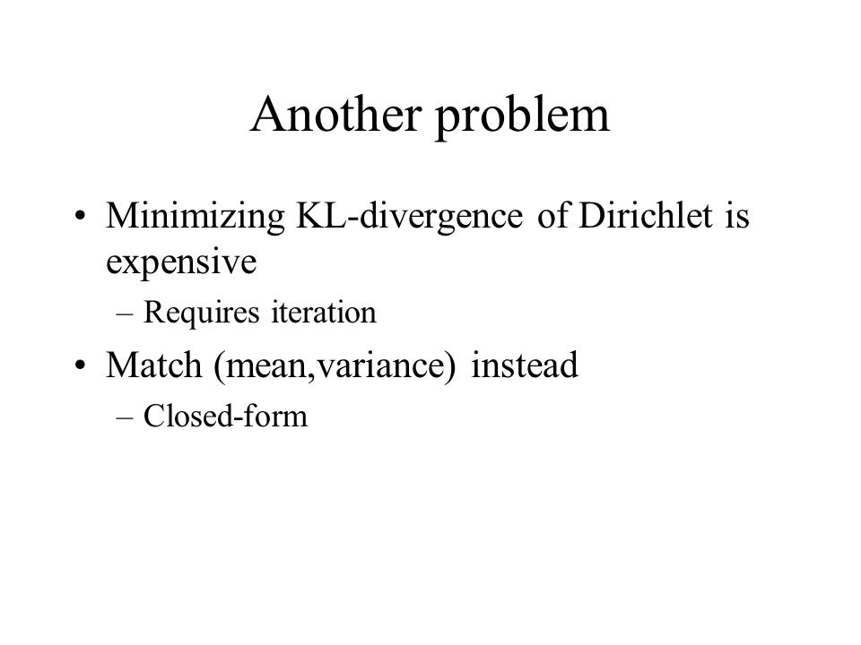 Another problem Minimizing KL-divergence of Dirichlet is expensive