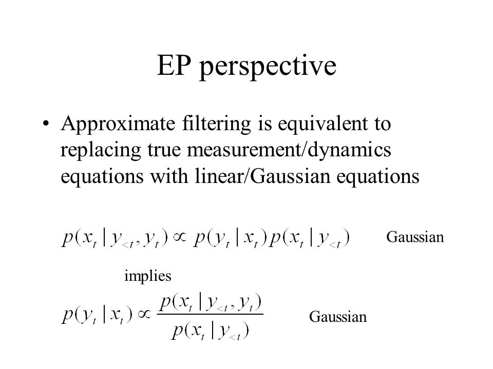 EP perspective Approximate filtering is equivalent to replacing true measurement/dynamics equations with linear/Gaussian equations.