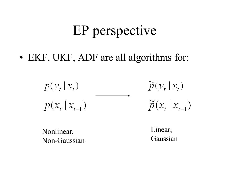 EP perspective EKF, UKF, ADF are all algorithms for: Linear,