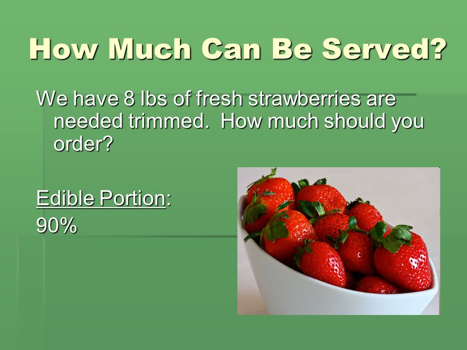 How Much Can Be Served We have 8 lbs of fresh strawberries are needed trimmed. How much should you order