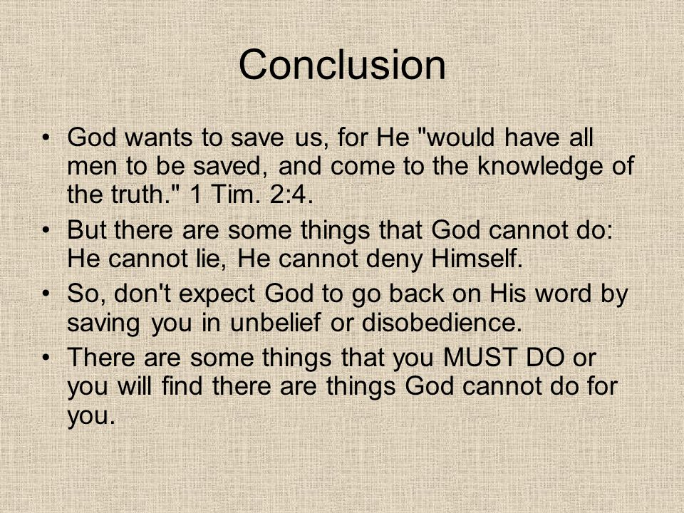 Conclusion God wants to save us, for He would have all men to be saved, and come to the knowledge of the truth. 1 Tim. 2:4.