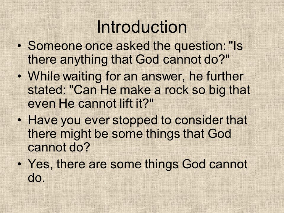 Introduction Someone once asked the question: Is there anything that God cannot do