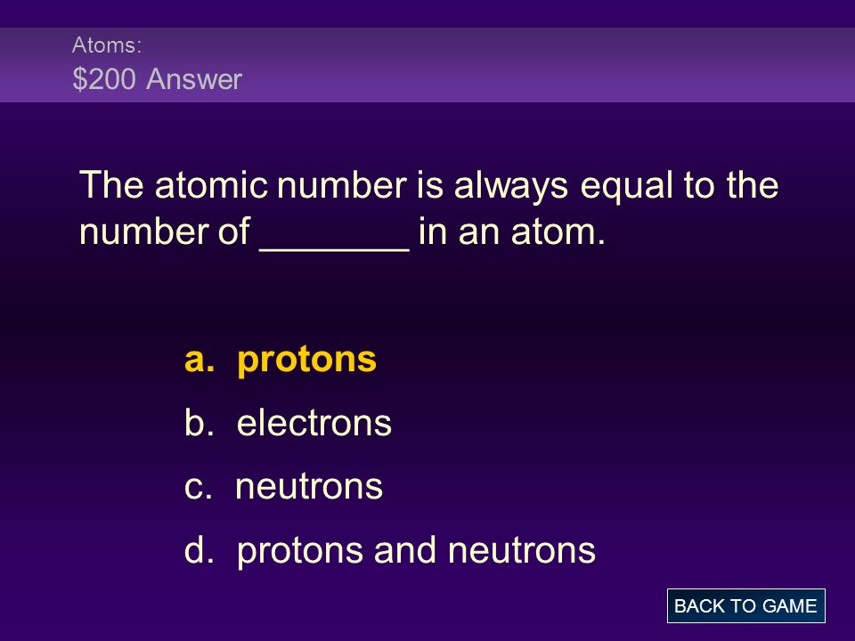 The atomic number is always equal to the number of _______ in an atom.