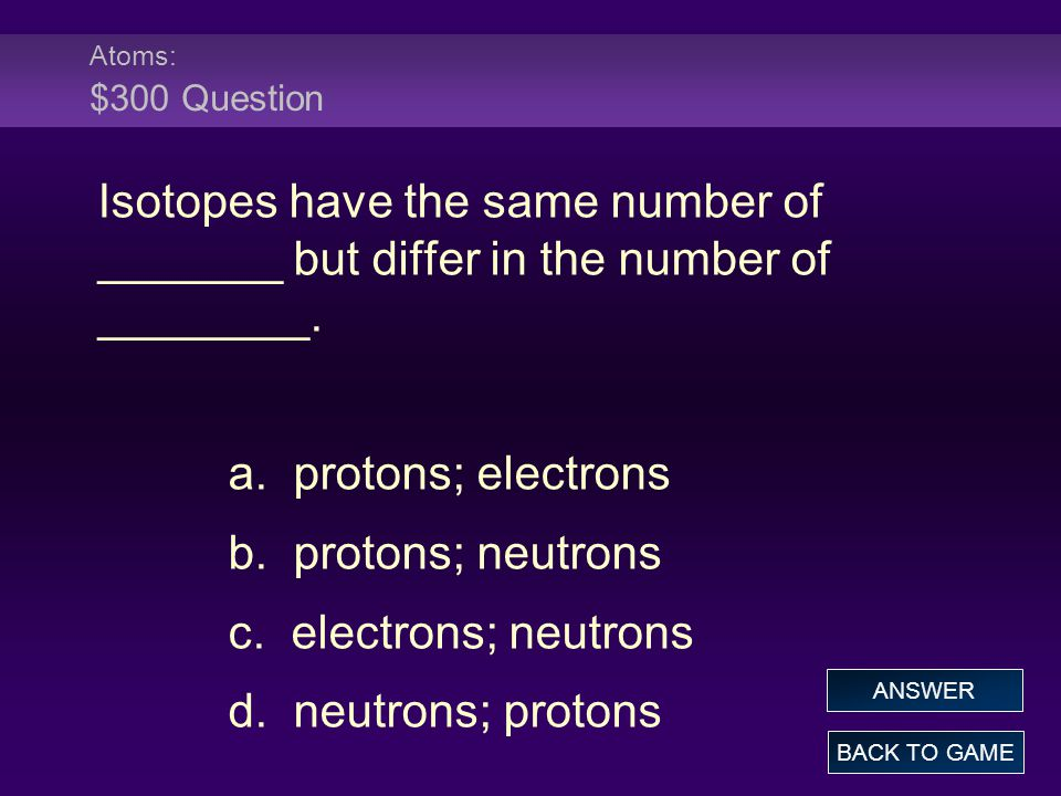 Atoms: $300 Question Isotopes have the same number of _______ but differ in the number of ________.