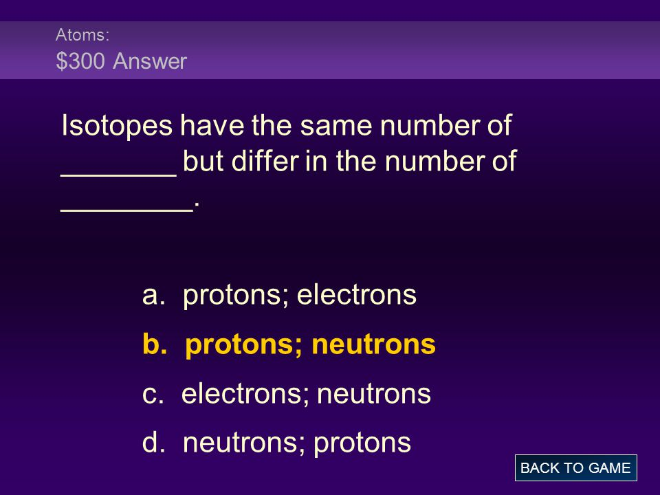 Atoms: $300 Answer Isotopes have the same number of _______ but differ in the number of ________. a. protons; electrons.