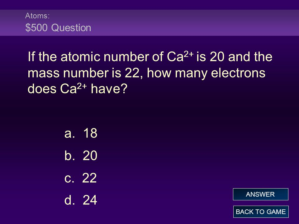 Atoms: $500 Question If the atomic number of Ca2+ is 20 and the mass number is 22, how many electrons does Ca2+ have