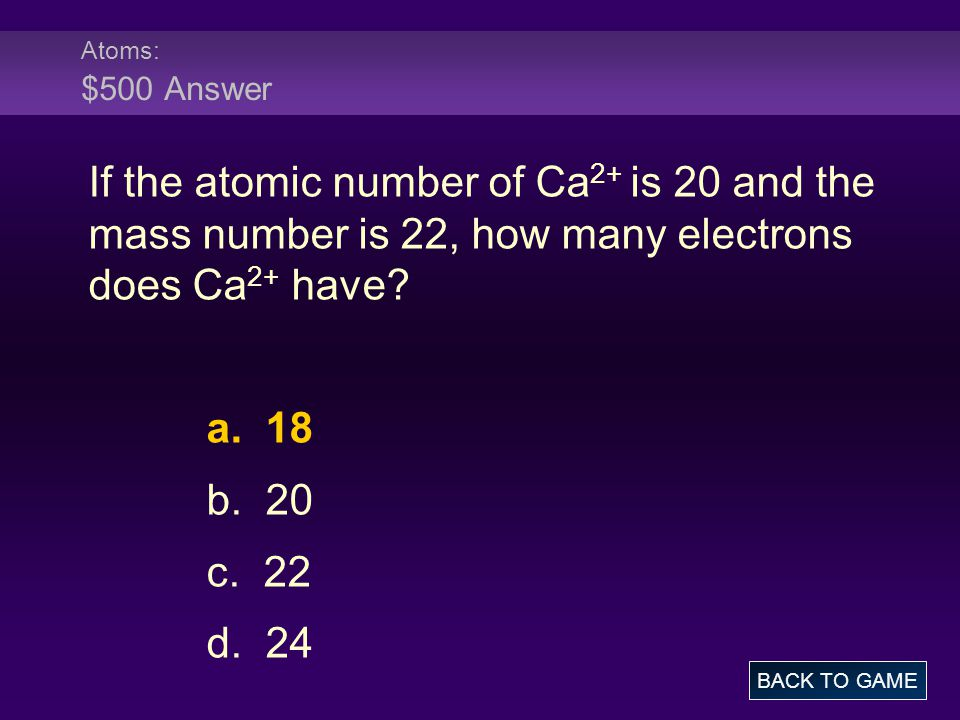 Atoms: $500 Answer If the atomic number of Ca2+ is 20 and the mass number is 22, how many electrons does Ca2+ have