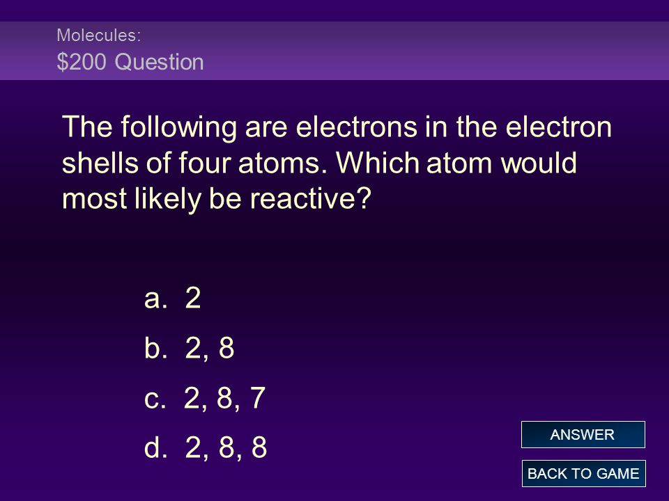 Molecules: $200 Question The following are electrons in the electron shells of four atoms. Which atom would most likely be reactive