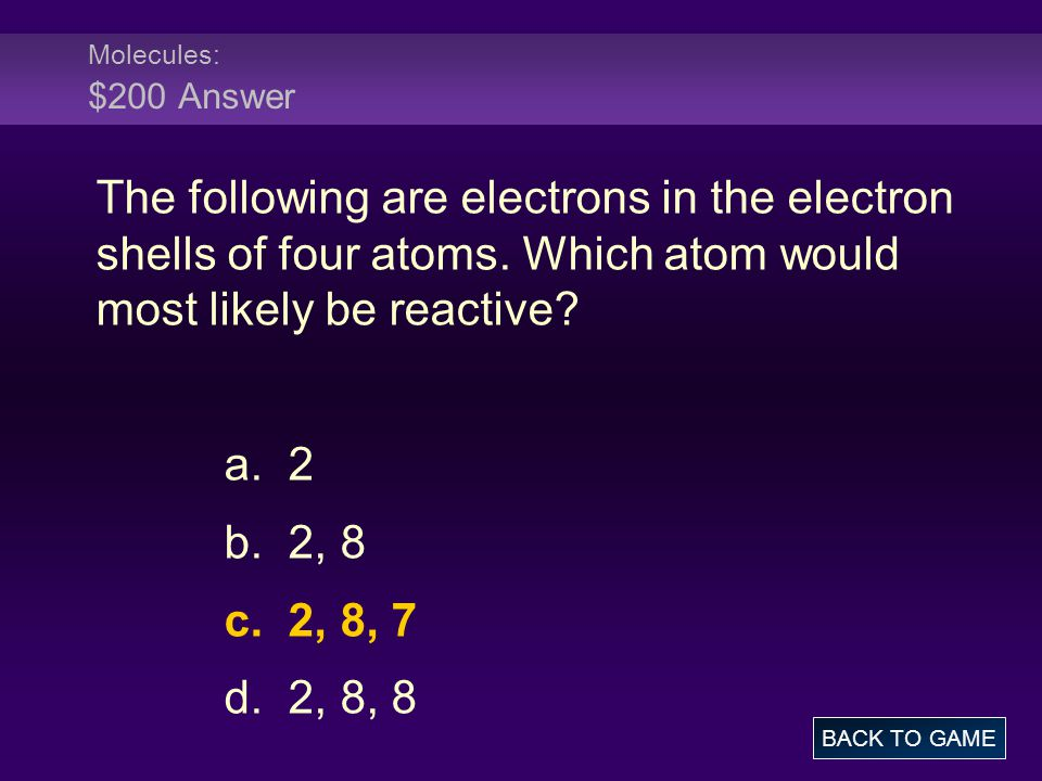 Molecules: $200 Answer The following are electrons in the electron shells of four atoms. Which atom would most likely be reactive