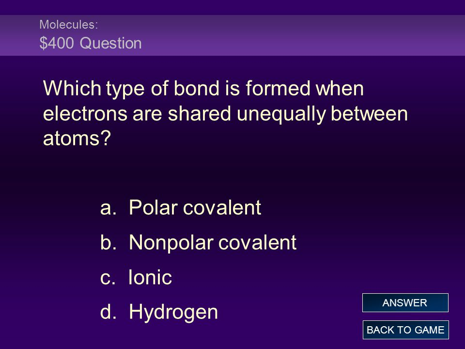 Molecules: $400 Question Which type of bond is formed when electrons are shared unequally between atoms