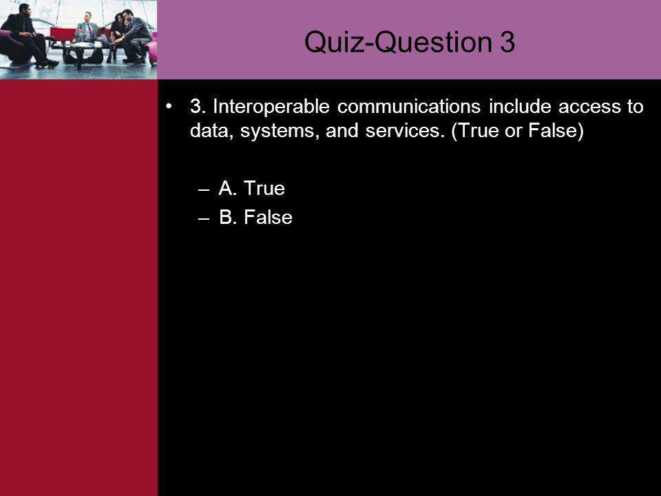 Quiz-Question 3 3. Interoperable communications include access to data, systems, and services. (True or False)
