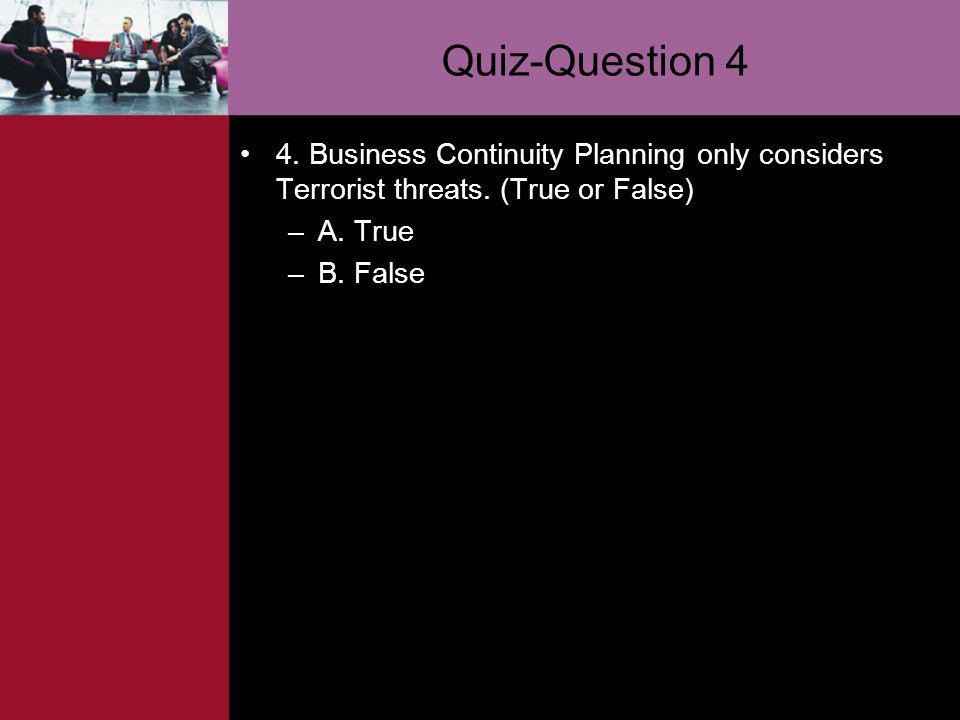 Quiz-Question 4 4. Business Continuity Planning only considers Terrorist threats. (True or False) A. True.