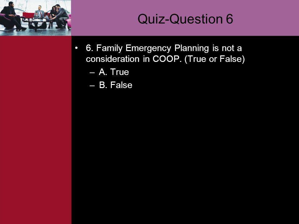 Quiz-Question 6 6. Family Emergency Planning is not a consideration in COOP. (True or False) A. True.