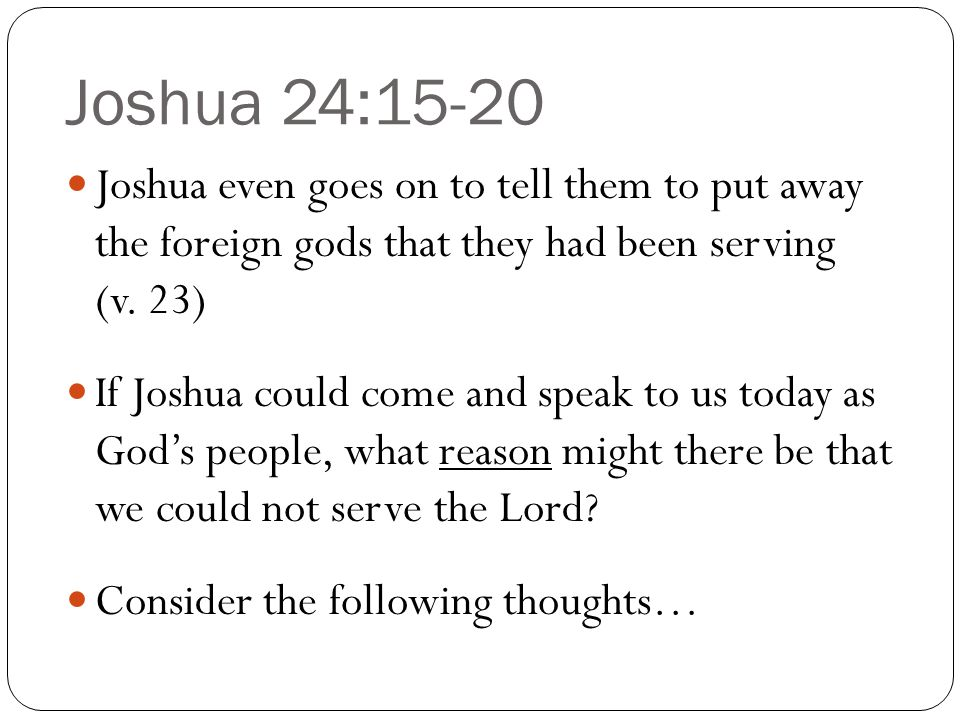 Joshua 24:15-20 Joshua even goes on to tell them to put away the foreign gods that they had been serving (v. 23)
