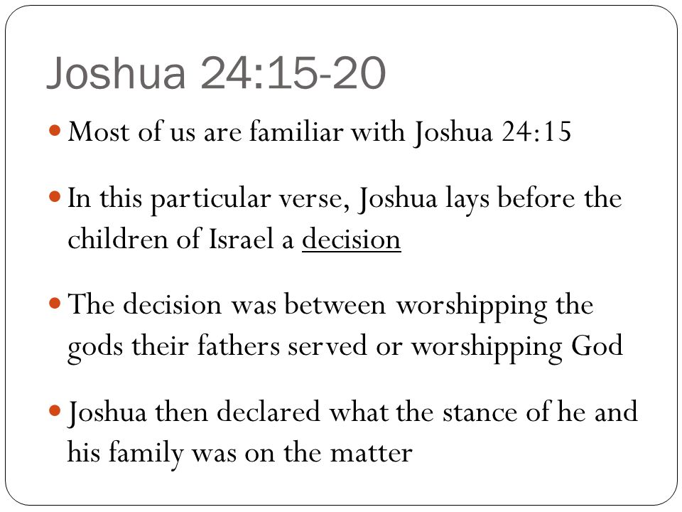 Joshua 24:15-20 Most of us are familiar with Joshua 24:15