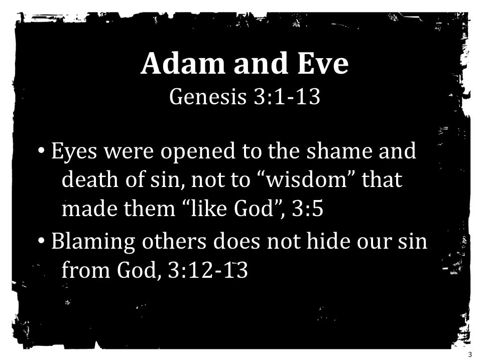 Adam and Eve Genesis 3:1-13 Eyes were opened to the shame and death of sin, not to wisdom that made them like God , 3:5.