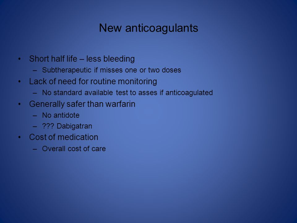 New anticoagulants Short half life – less bleeding