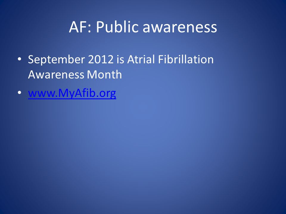 AF: Public awareness September 2012 is Atrial Fibrillation Awareness Month www.MyAfib.org