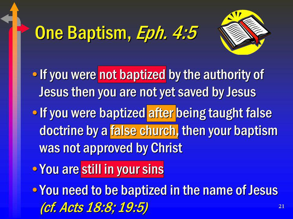 One Baptism, Eph. 4:5 If you were not baptized by the authority of Jesus then you are not yet saved by Jesus.