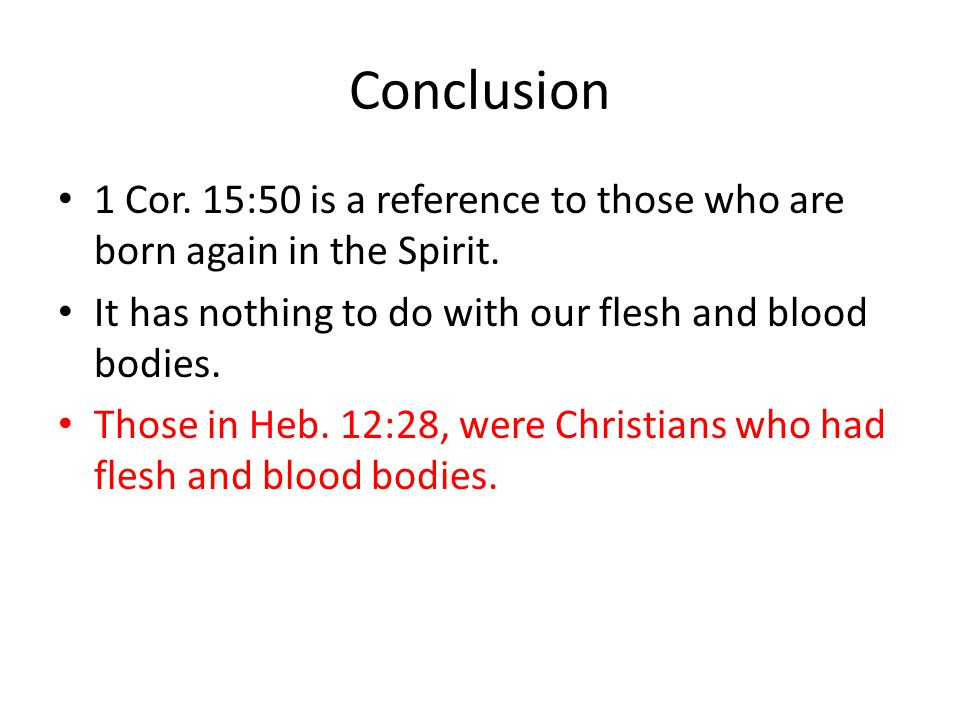 Conclusion 1 Cor. 15:50 is a reference to those who are born again in the Spirit. It has nothing to do with our flesh and blood bodies.