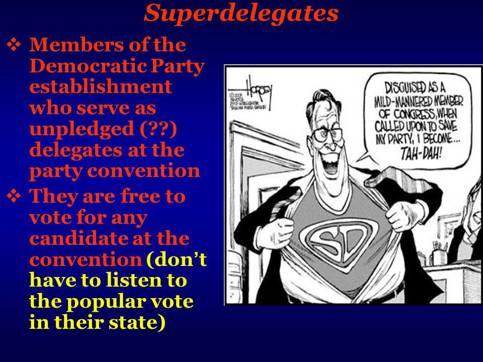 Superdelegates Members of the Democratic Party establishment who serve as unpledged ( ) delegates at the party convention.