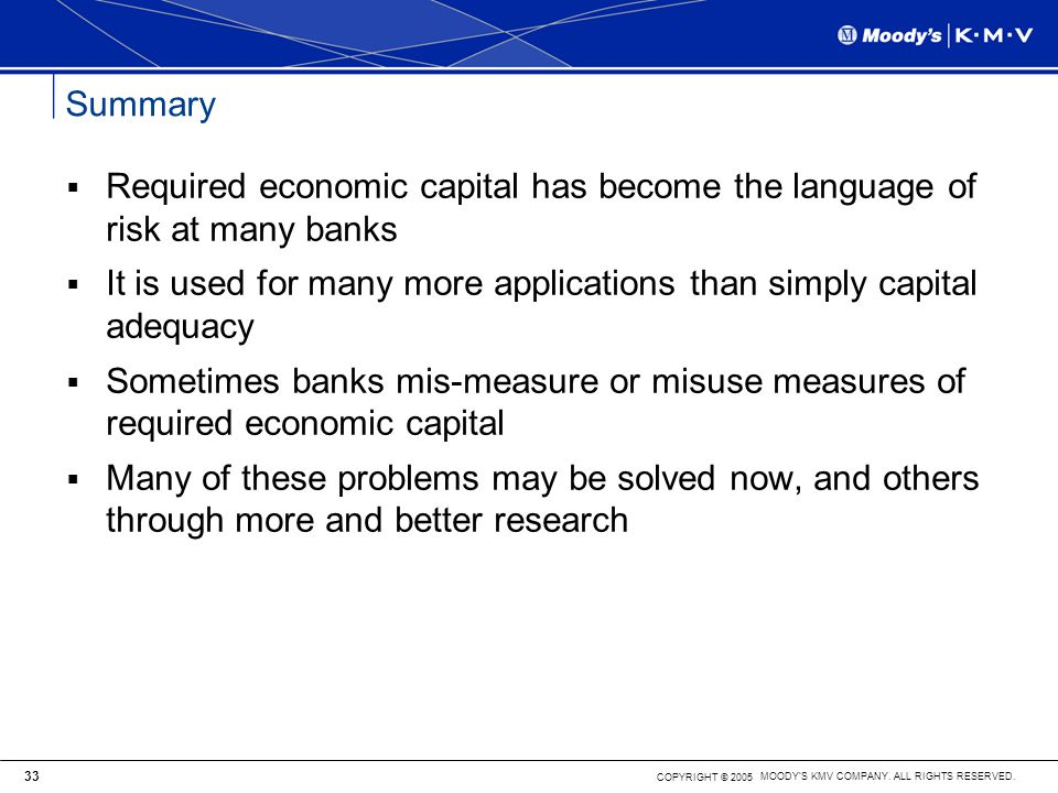 Summary Required economic capital has become the language of risk at many banks. It is used for many more applications than simply capital adequacy.