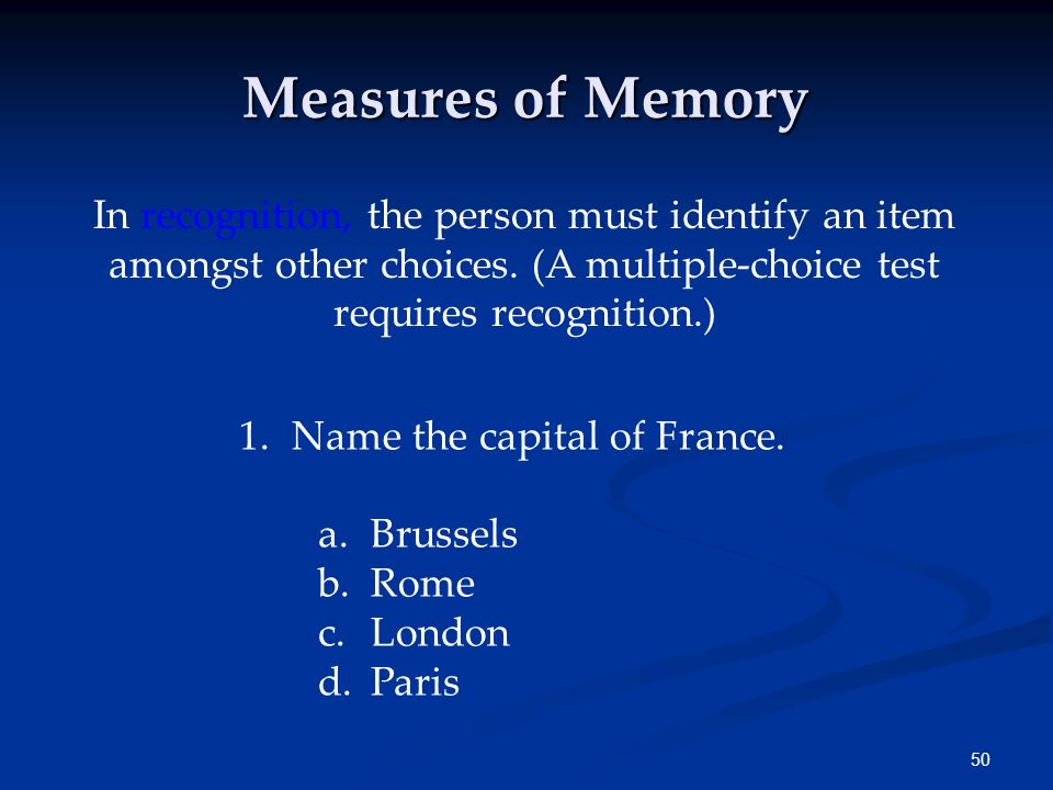 Measures of Memory In recognition, the person must identify an item amongst other choices. (A multiple-choice test requires recognition.)