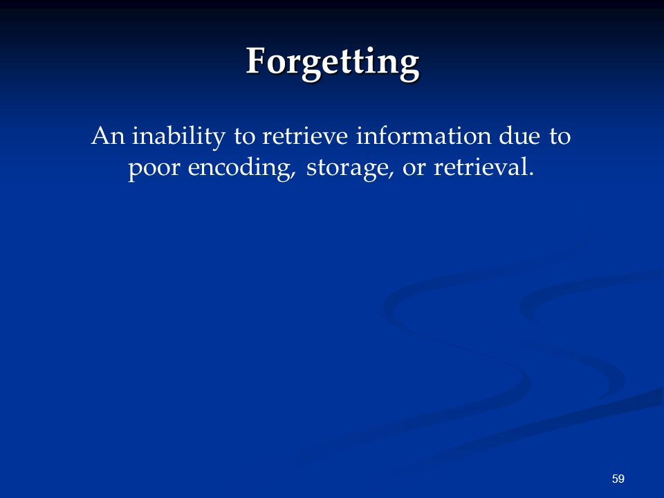 Forgetting An inability to retrieve information due to poor encoding, storage, or retrieval.