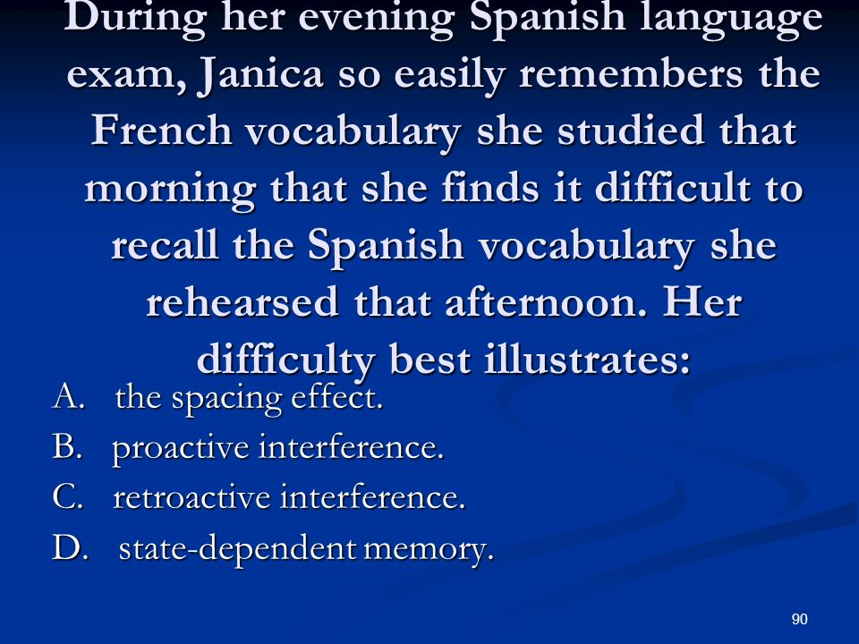 During her evening Spanish language exam, Janica so easily remembers the French vocabulary she studied that morning that she finds it difficult to recall the Spanish vocabulary she rehearsed that afternoon. Her difficulty best illustrates: