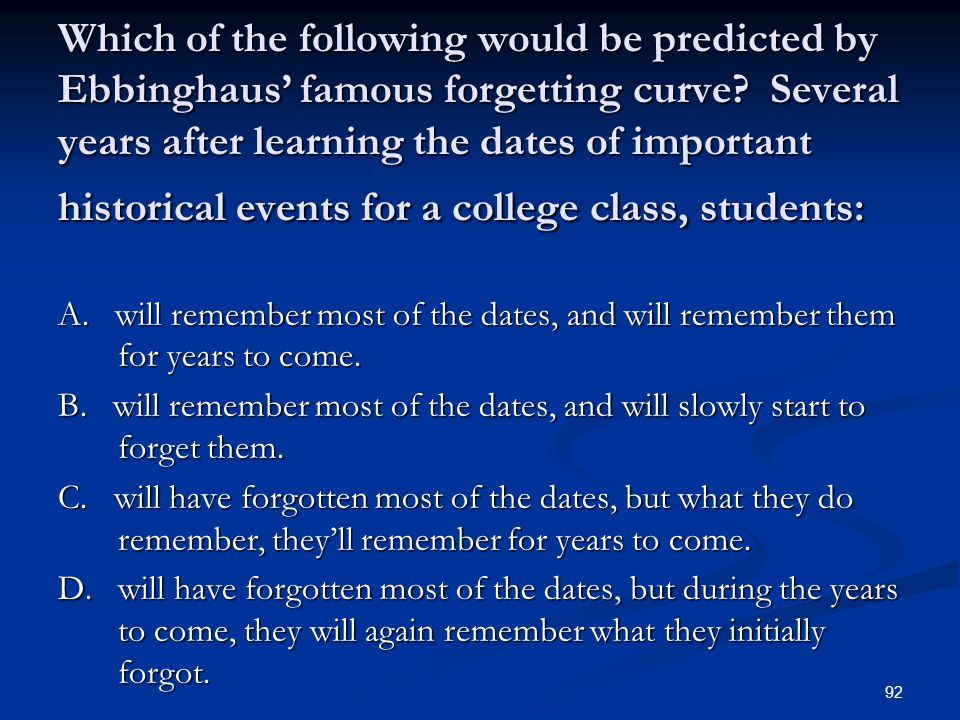 Which of the following would be predicted by Ebbinghaus' famous forgetting curve Several years after learning the dates of important historical events for a college class, students: