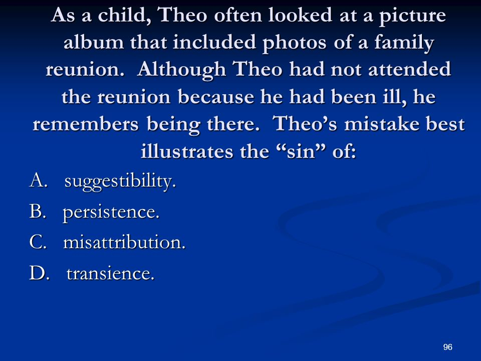 As a child, Theo often looked at a picture album that included photos of a family reunion. Although Theo had not attended the reunion because he had been ill, he remembers being there. Theo's mistake best illustrates the sin of: