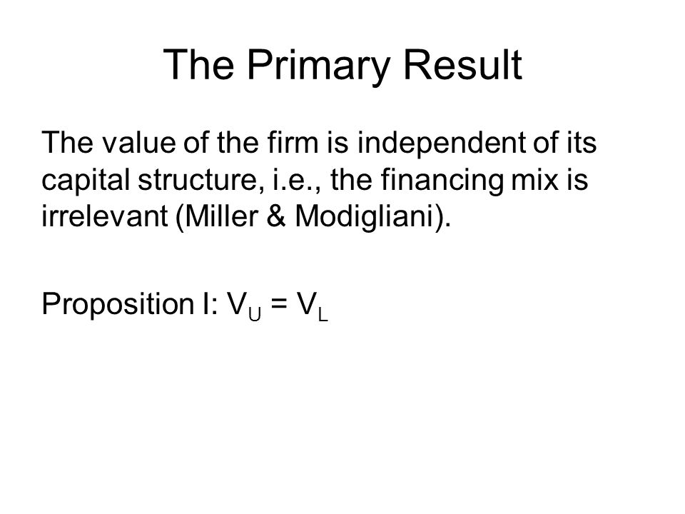 The Primary Result The value of the firm is independent of its capital structure, i.e., the financing mix is irrelevant (Miller & Modigliani).