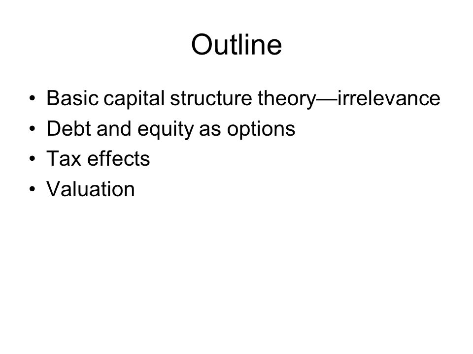 Outline Basic capital structure theory—irrelevance
