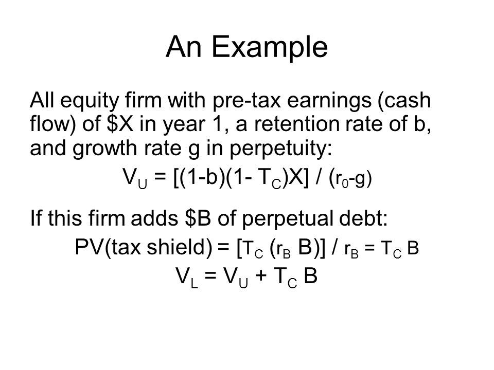 An Example All equity firm with pre-tax earnings (cash flow) of $X in year 1, a retention rate of b, and growth rate g in perpetuity: