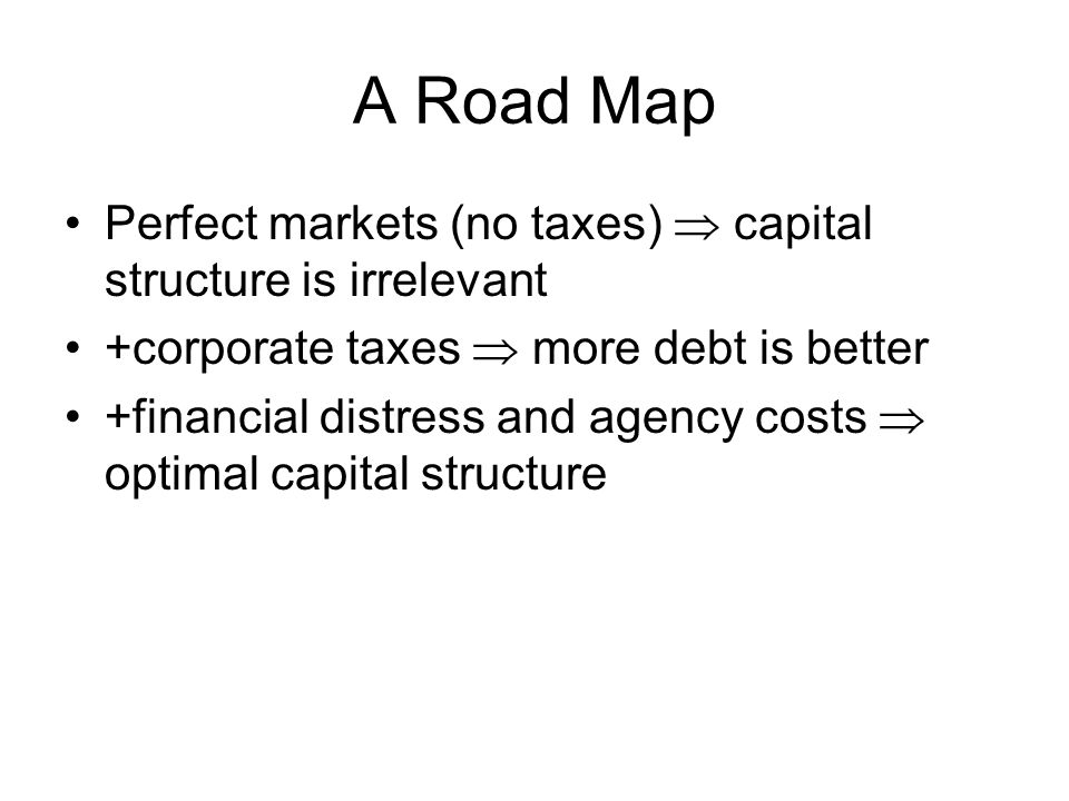 A Road Map Perfect markets (no taxes)  capital structure is irrelevant. +corporate taxes  more debt is better.