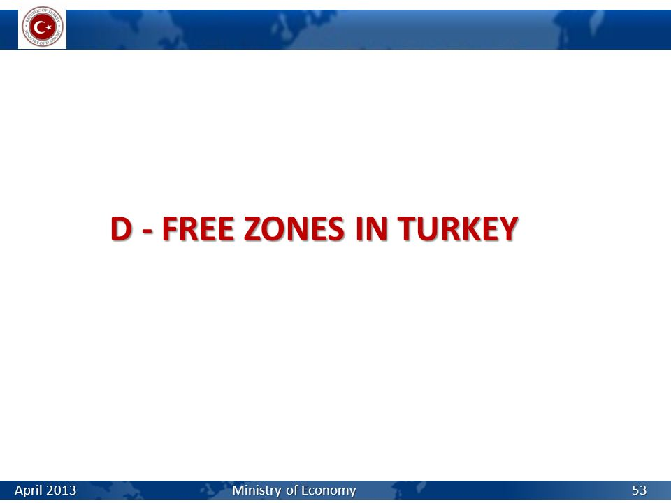 D - FREE ZONES IN TURKEY April 2013 Ministry of Economy.