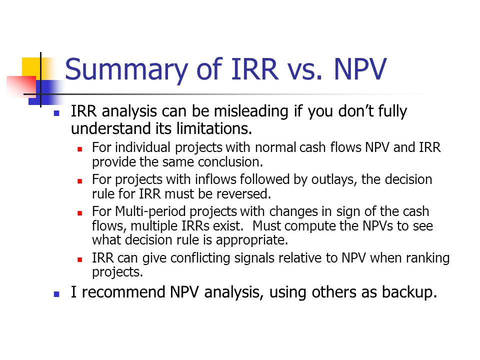 Summary of IRR vs. NPV IRR analysis can be misleading if you don't fully understand its limitations.