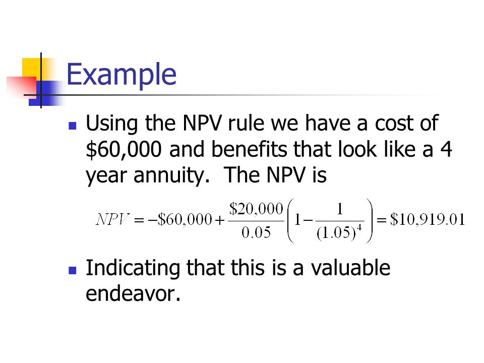 Example Using the NPV rule we have a cost of $60,000 and benefits that look like a 4 year annuity. The NPV is.