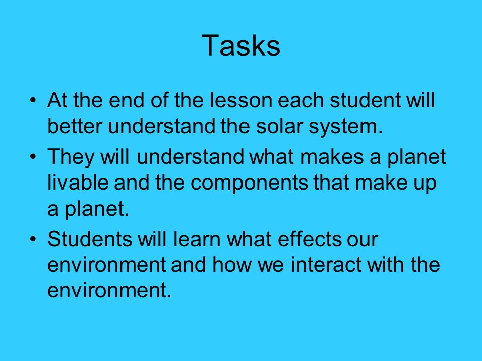 Tasks At the end of the lesson each student will better understand the solar system.