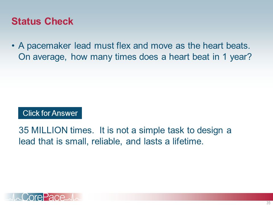 Status Check A pacemaker lead must flex and move as the heart beats. On average, how many times does a heart beat in 1 year