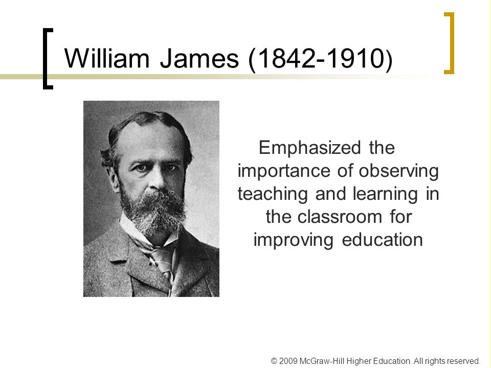 William James ( ) Emphasized the importance of observing teaching and learning in the classroom for improving education.