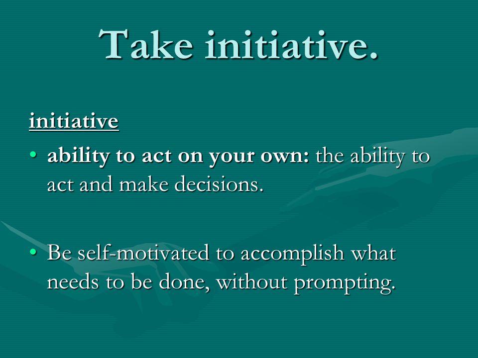 Take initiative. initiative