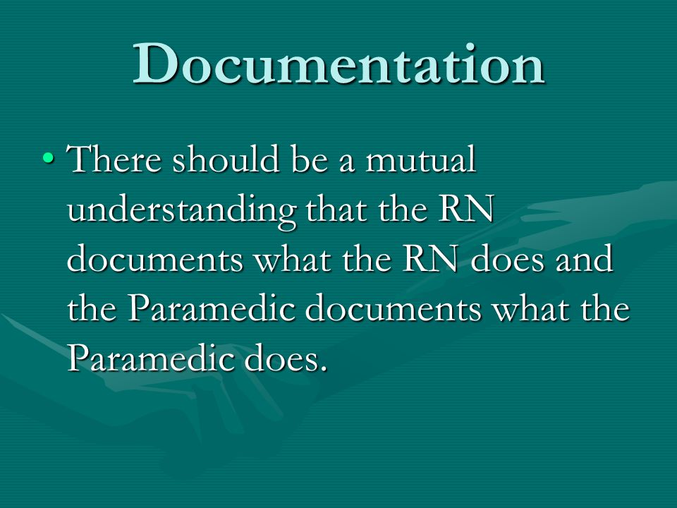 Documentation There should be a mutual understanding that the RN documents what the RN does and the Paramedic documents what the Paramedic does.